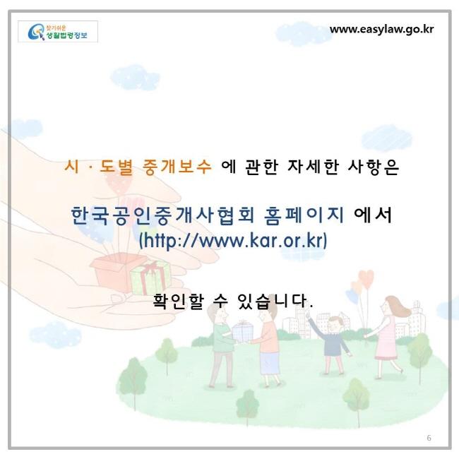 시도별 중개보수에 관한 자세한 사항은 한국공인중개사협회 홈페이지(http://www.kar.or.kr)에서 확인할 수 있습니다.